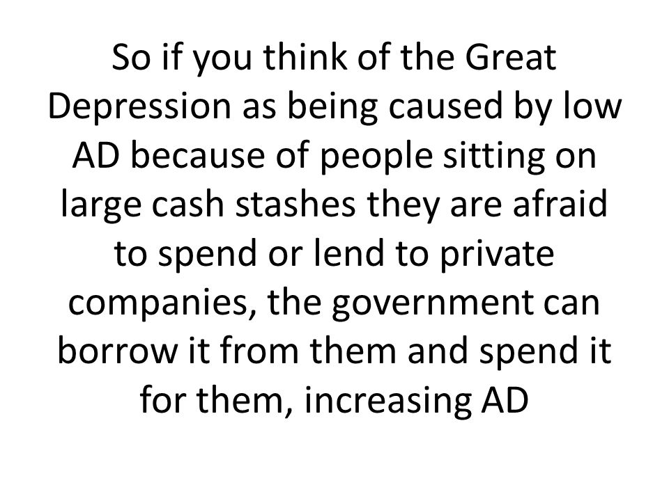 So if you think of the Great Depression as being caused by low AD because of people sitting on large cash stashes they are afraid to spend or lend to private companies, the government can borrow it from them and spend it for them, increasing AD