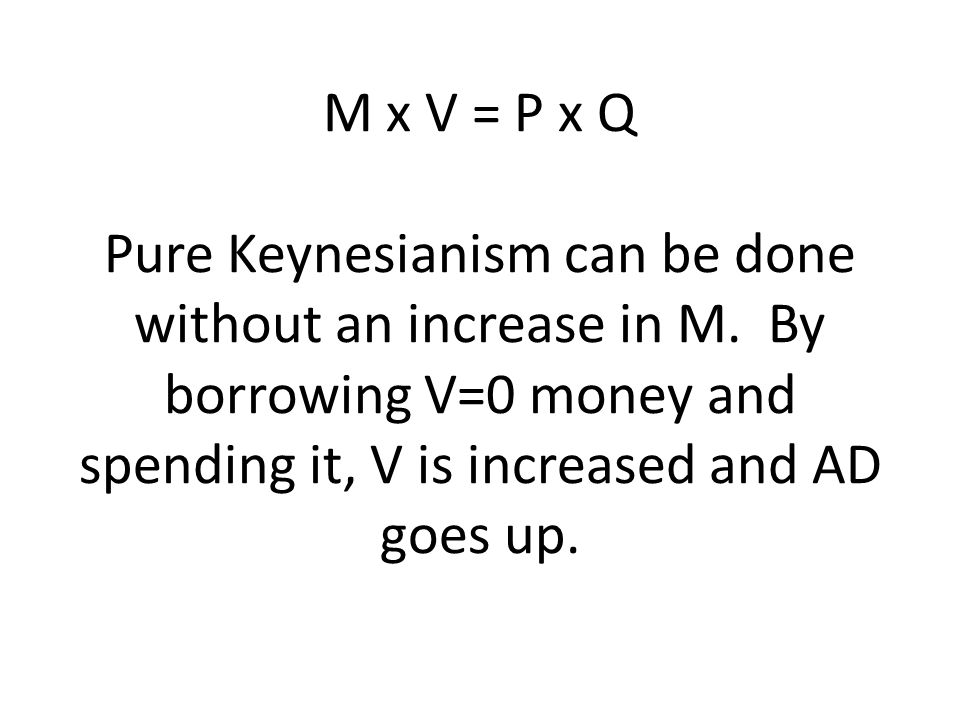 M x V = P x Q Pure Keynesianism can be done without an increase in M
