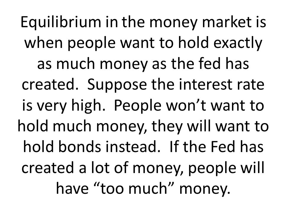 Equilibrium in the money market is when people want to hold exactly as much money as the fed has created.