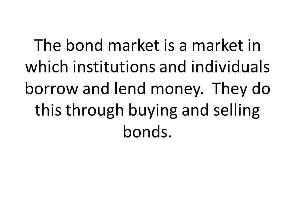 The bond market is a market in which institutions and individuals borrow and lend money.
