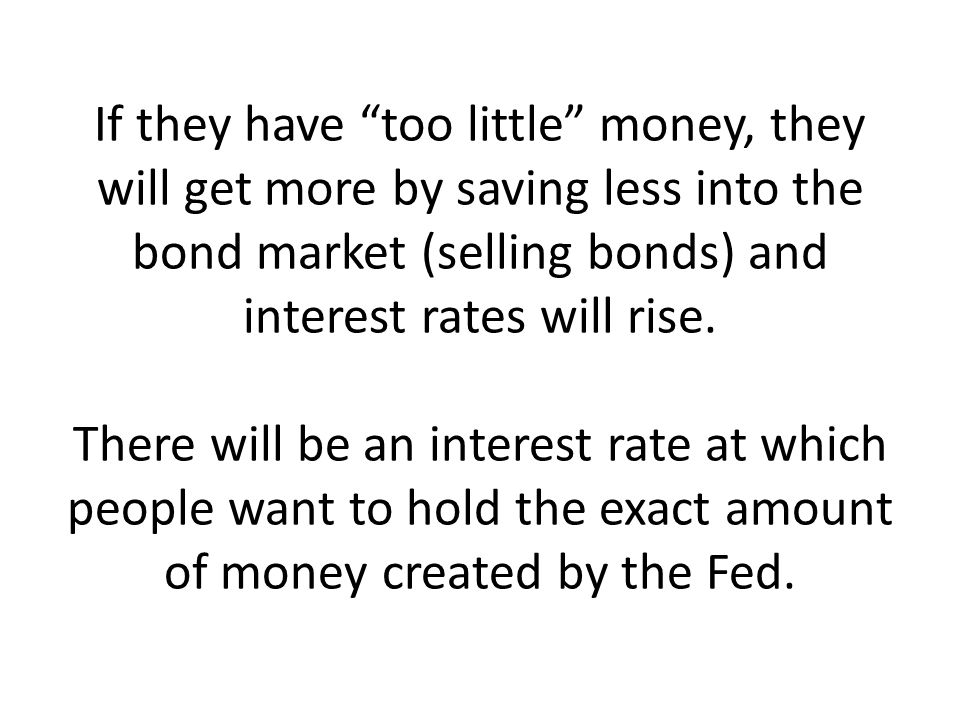 If they have too little money, they will get more by saving less into the bond market (selling bonds) and interest rates will rise.