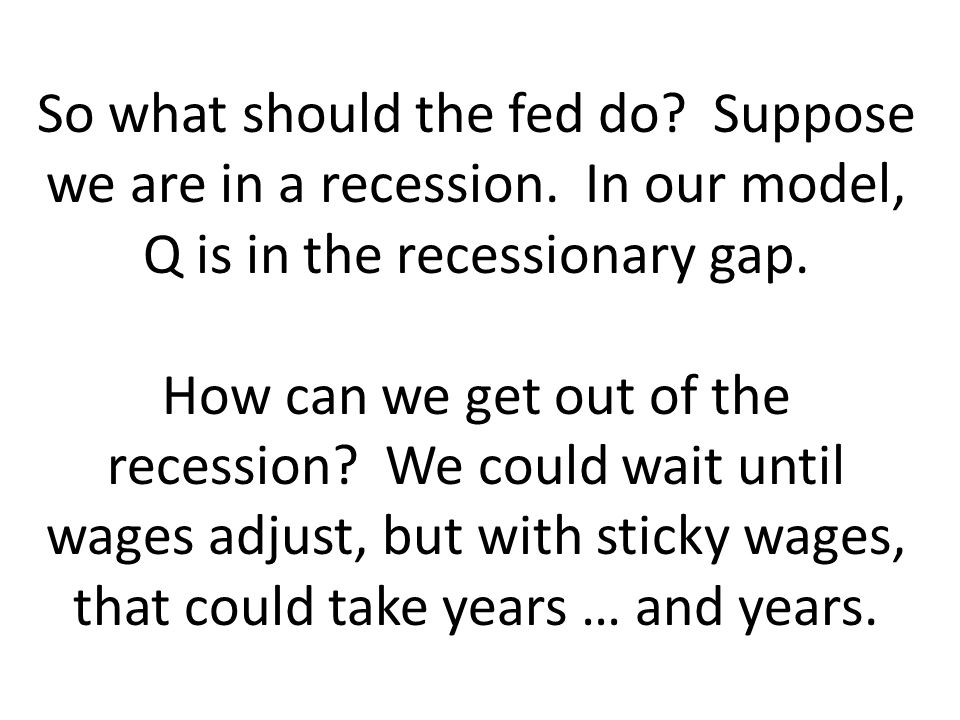 So what should the fed do. Suppose we are in a recession