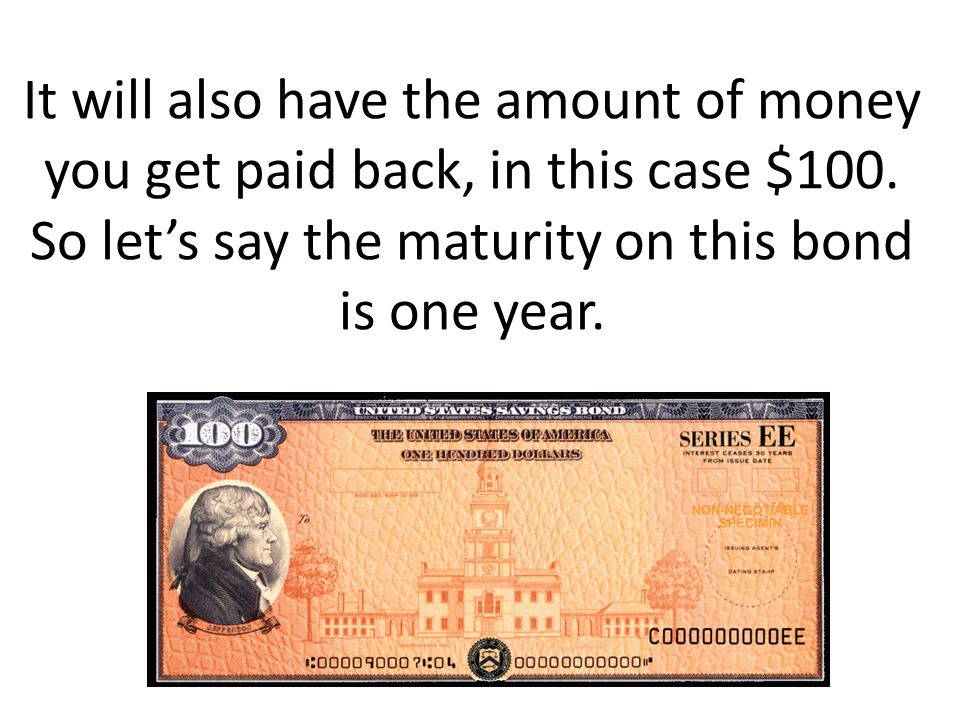 It will also have the amount of money you get paid back, in this case $100.