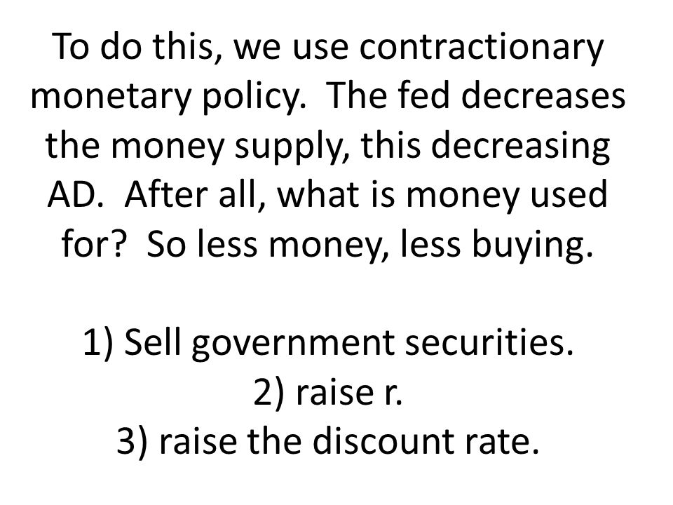 To do this, we use contractionary monetary policy