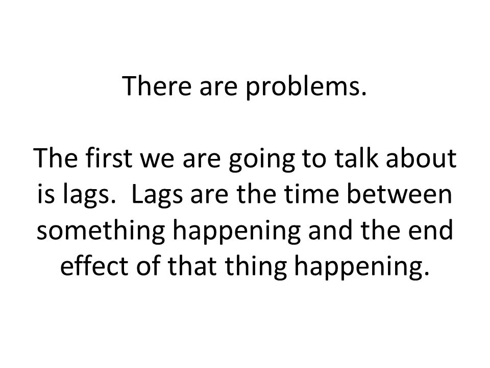 There are problems. The first we are going to talk about is lags