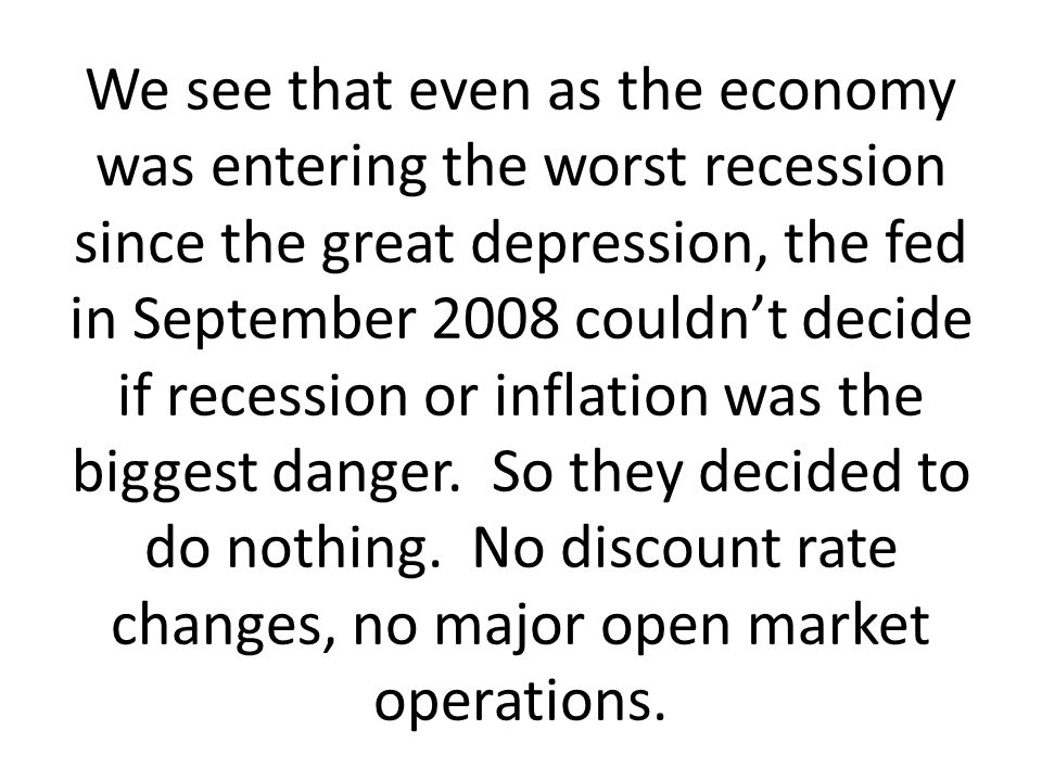 We see that even as the economy was entering the worst recession since the great depression, the fed in September 2008 couldn't decide if recession or inflation was the biggest danger.