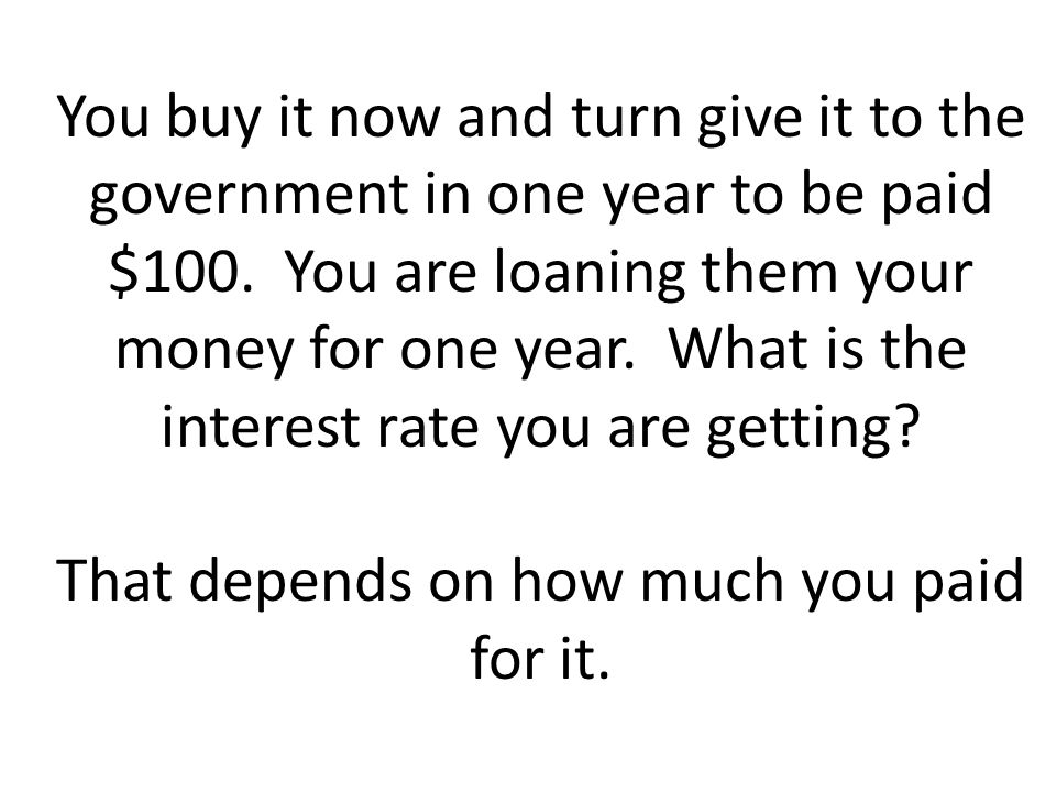You buy it now and turn give it to the government in one year to be paid $100.