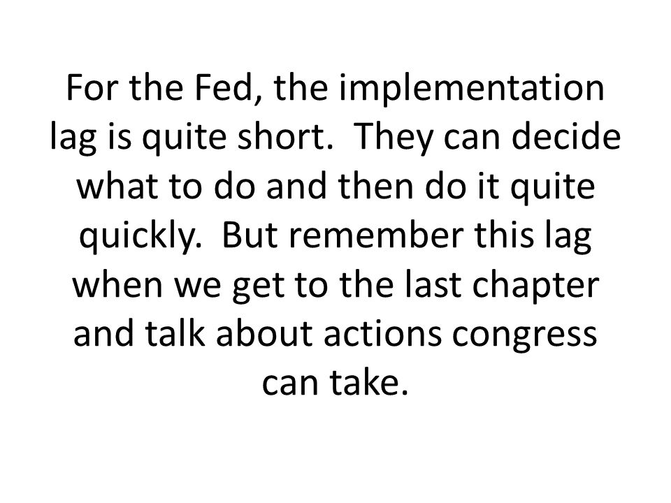 For the Fed, the implementation lag is quite short