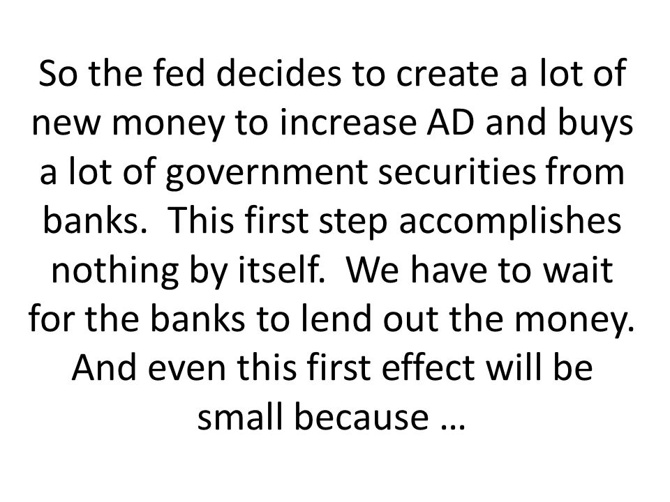 So the fed decides to create a lot of new money to increase AD and buys a lot of government securities from banks.