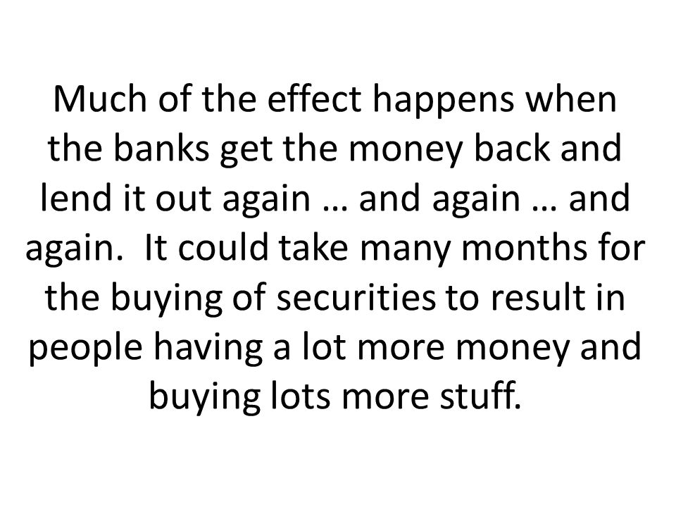 Much of the effect happens when the banks get the money back and lend it out again … and again … and again.