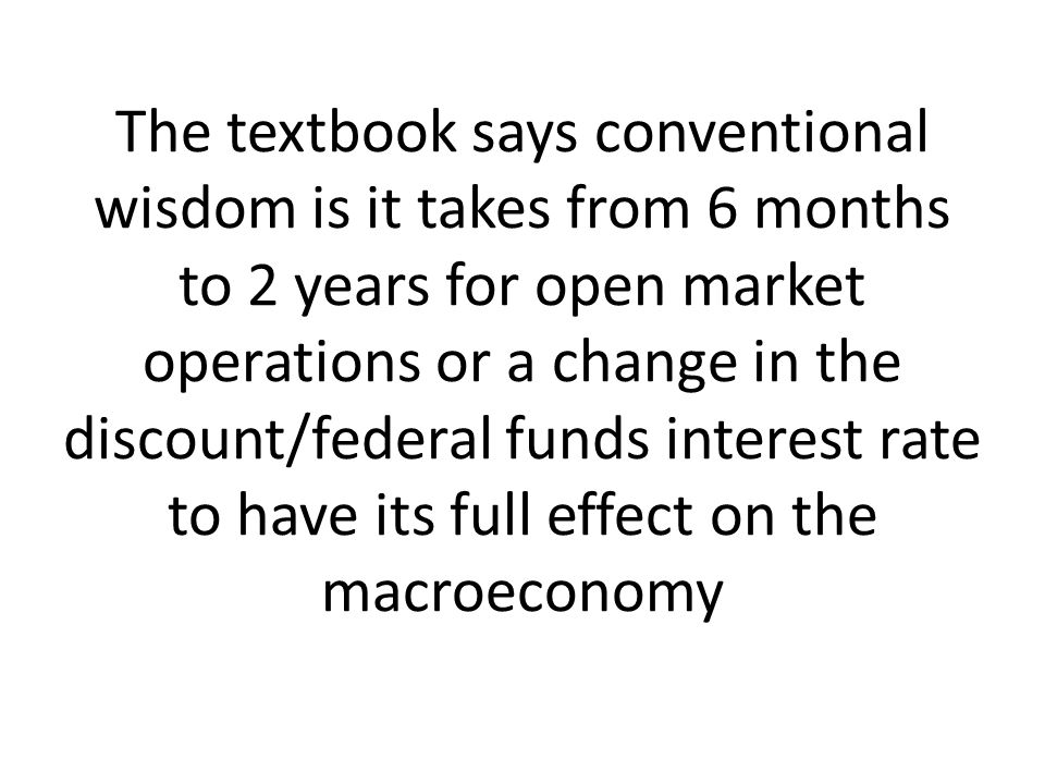 The textbook says conventional wisdom is it takes from 6 months to 2 years for open market operations or a change in the discount/federal funds interest rate to have its full effect on the macroeconomy