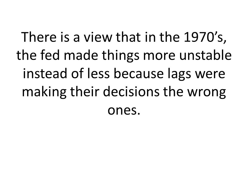 There is a view that in the 1970's, the fed made things more unstable instead of less because lags were making their decisions the wrong ones.