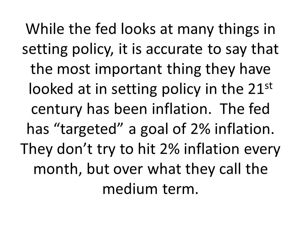 While the fed looks at many things in setting policy, it is accurate to say that the most important thing they have looked at in setting policy in the 21st century has been inflation.