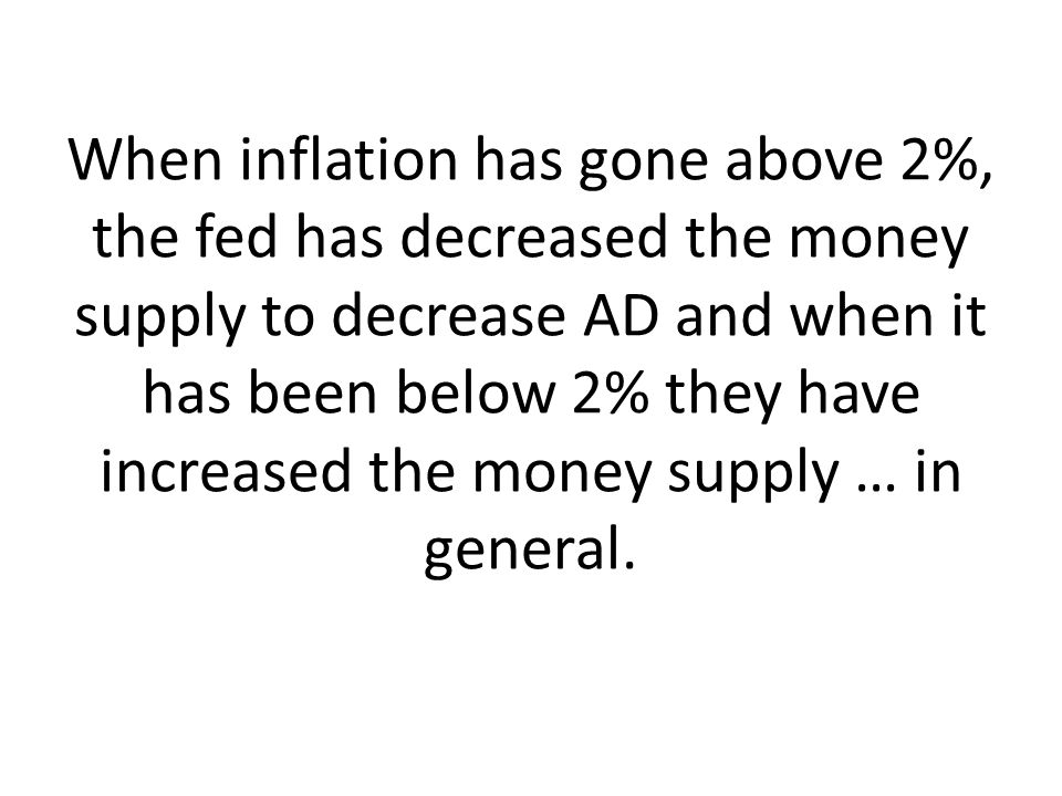 When inflation has gone above 2%, the fed has decreased the money supply to decrease AD and when it has been below 2% they have increased the money supply … in general.
