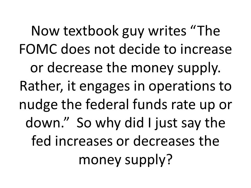 Now textbook guy writes The FOMC does not decide to increase or decrease the money supply.