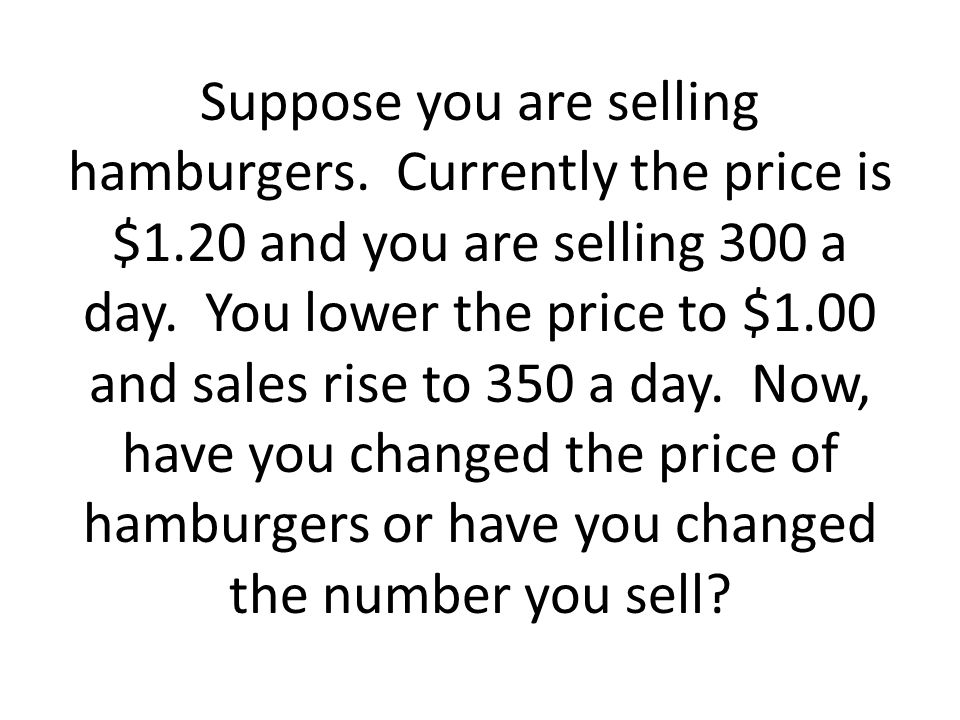 Suppose you are selling hamburgers. Currently the price is $1