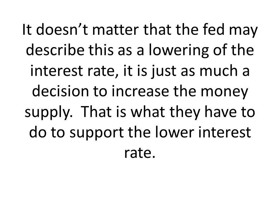 It doesn't matter that the fed may describe this as a lowering of the interest rate, it is just as much a decision to increase the money supply.