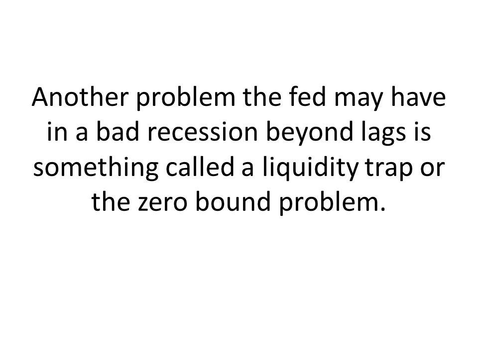 Another problem the fed may have in a bad recession beyond lags is something called a liquidity trap or the zero bound problem.