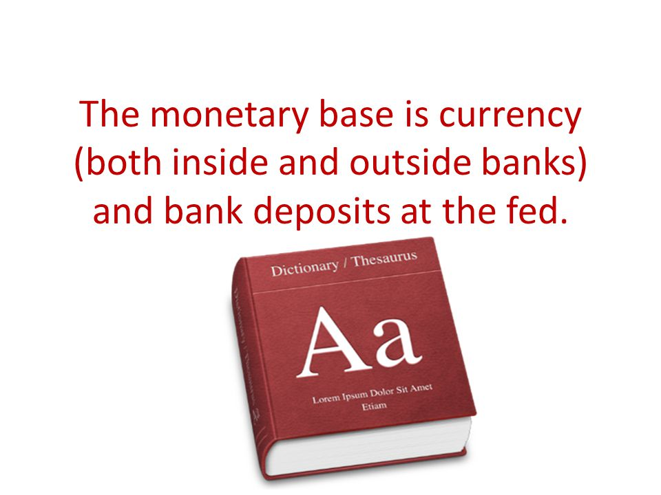 The monetary base is currency (both inside and outside banks) and bank deposits at the fed.