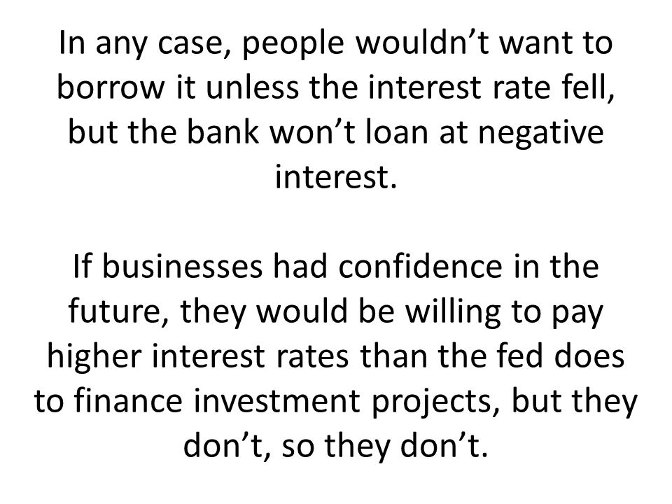 In any case, people wouldn't want to borrow it unless the interest rate fell, but the bank won't loan at negative interest.