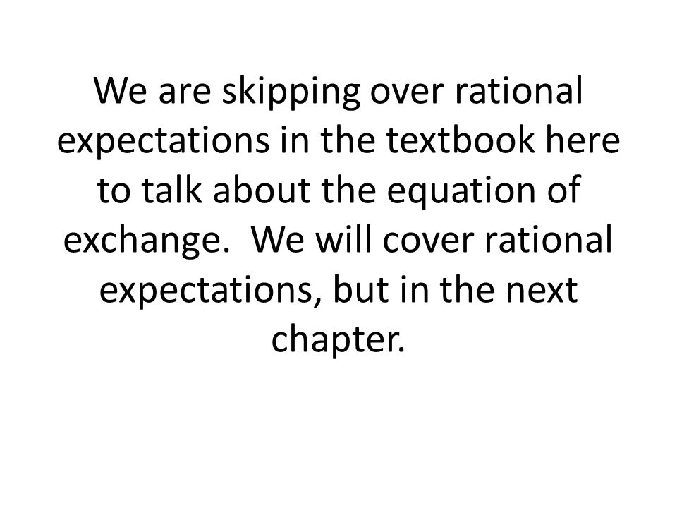We are skipping over rational expectations in the textbook here to talk about the equation of exchange.