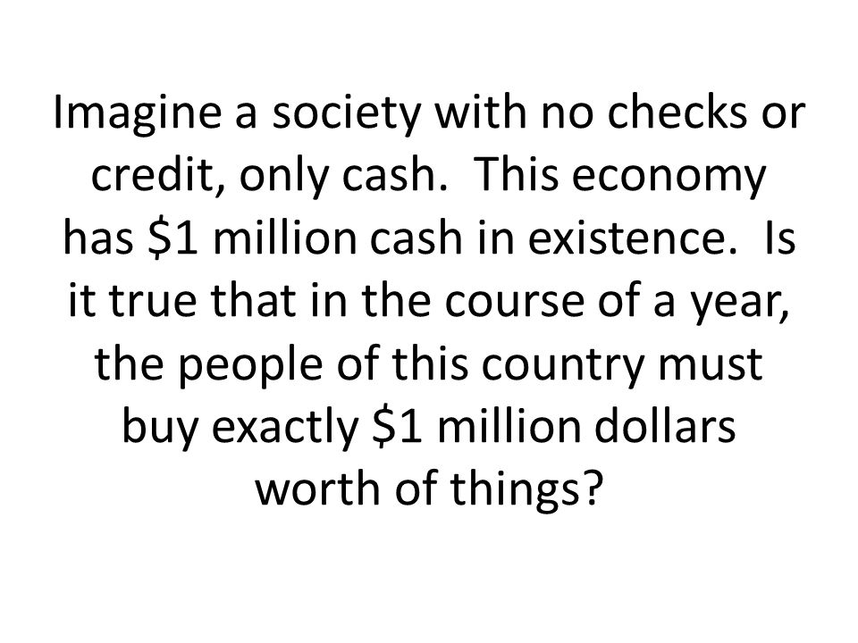 Imagine a society with no checks or credit, only cash
