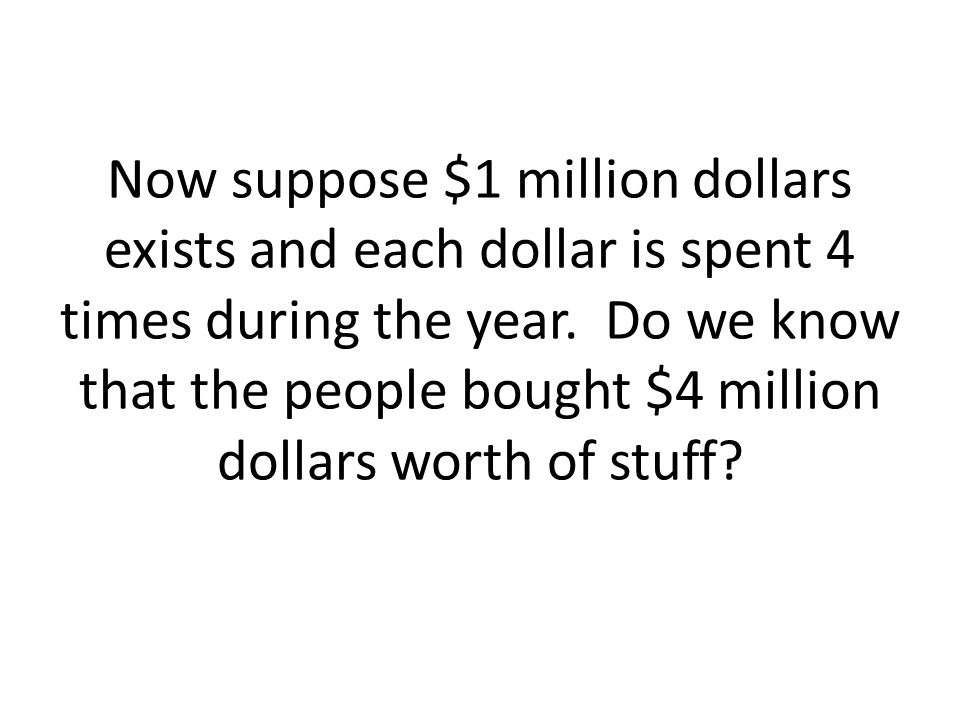 Now suppose $1 million dollars exists and each dollar is spent 4 times during the year.
