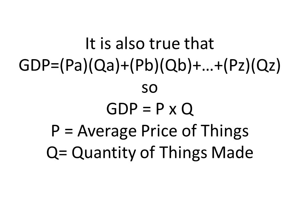 It is also true that GDP=(Pa)(Qa)+(Pb)(Qb)+…+(Pz)(Qz) so GDP = P x Q P = Average Price of Things Q= Quantity of Things Made