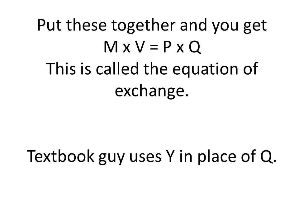 Put these together and you get M x V = P x Q This is called the equation of exchange.