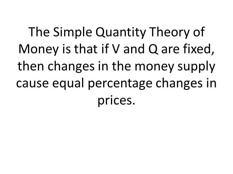 The Simple Quantity Theory of Money is that if V and Q are fixed, then changes in the money supply cause equal percentage changes in prices.