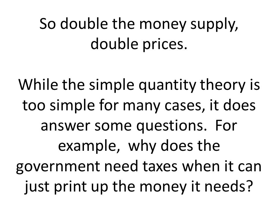 So double the money supply, double prices