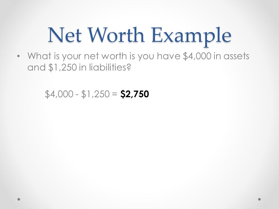 Net Worth Example What is your net worth is you have $4,000 in assets and $1,250 in liabilities.