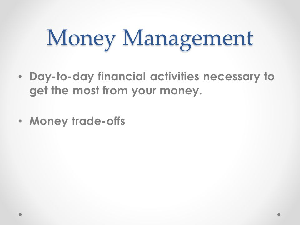 Money Management Day-to-day financial activities necessary to get the most from your money.