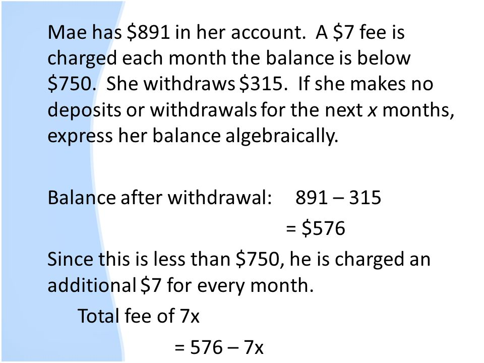 Mae has $891 in her account. A $7 fee is charged each month the balance is below $750.