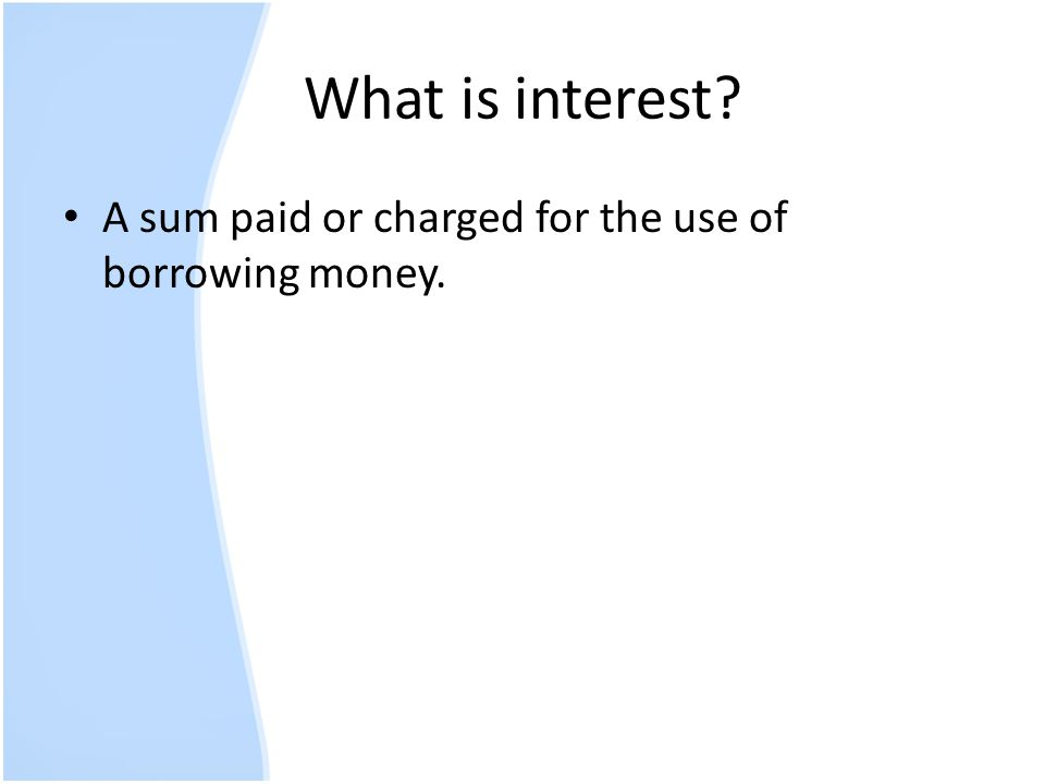 What is interest A sum paid or charged for the use of borrowing money.