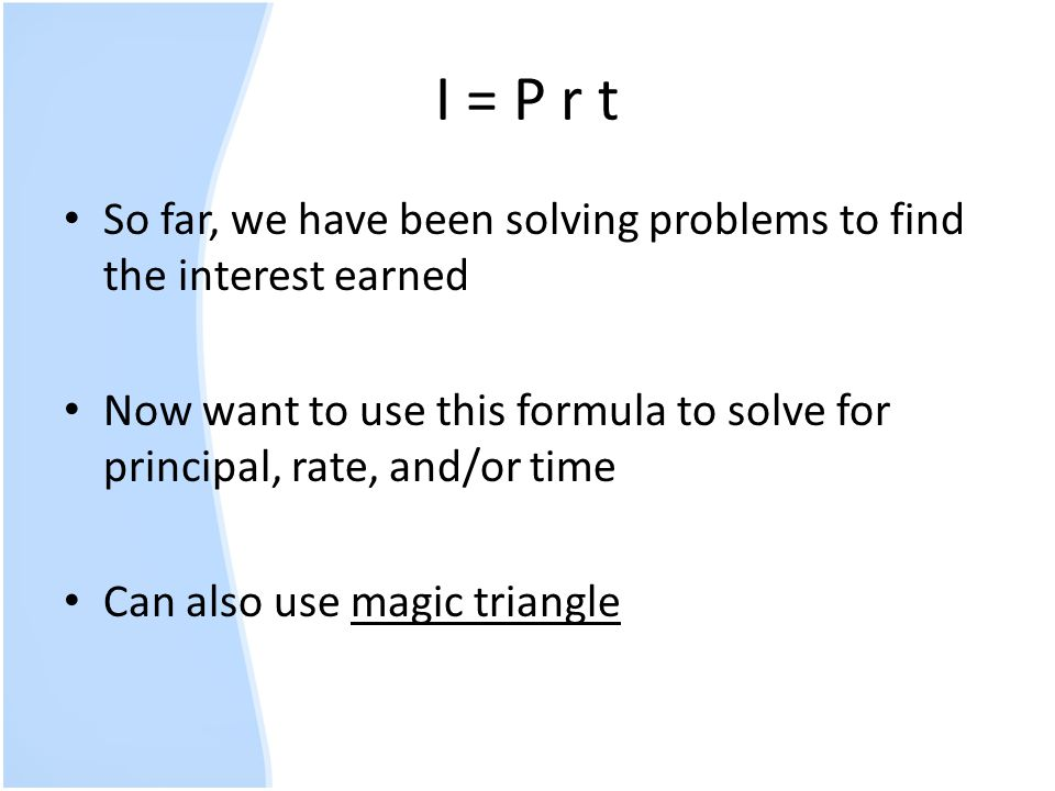 I = P r t So far, we have been solving problems to find the interest earned. Now want to use this formula to solve for principal, rate, and/or time.