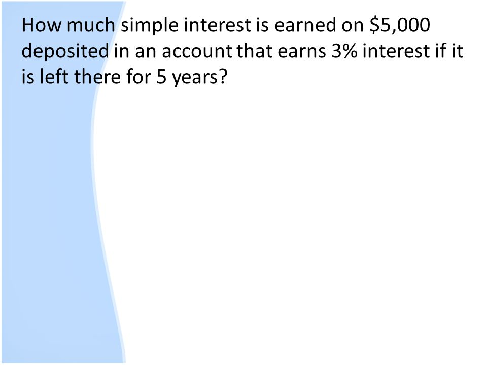 How much simple interest is earned on $5,000 deposited in an account that earns 3% interest if it is left there for 5 years