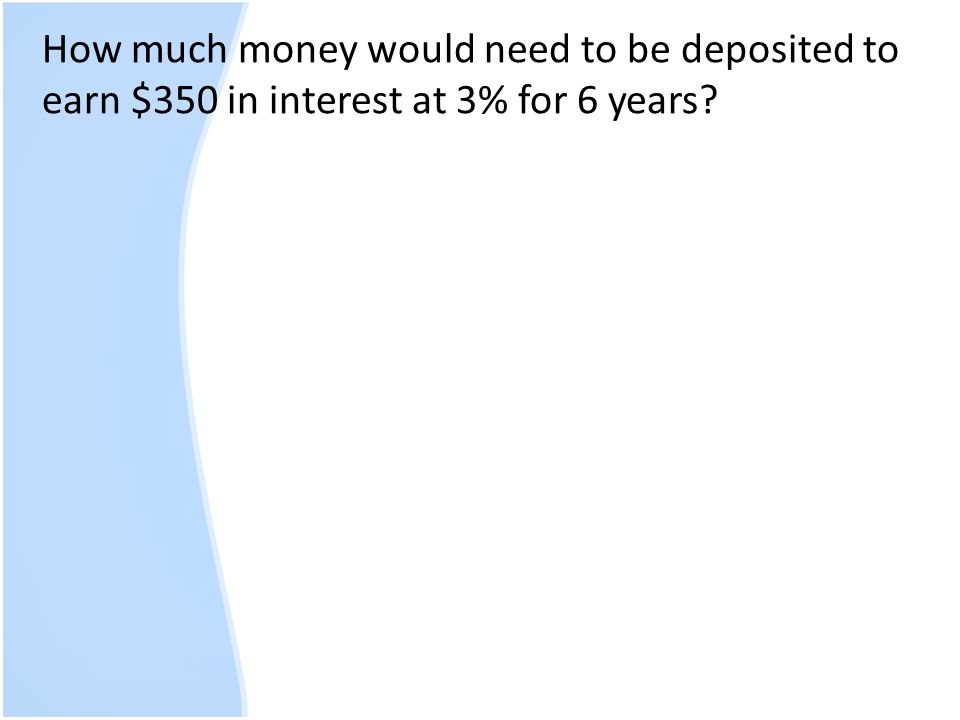 How much money would need to be deposited to earn $350 in interest at 3% for 6 years