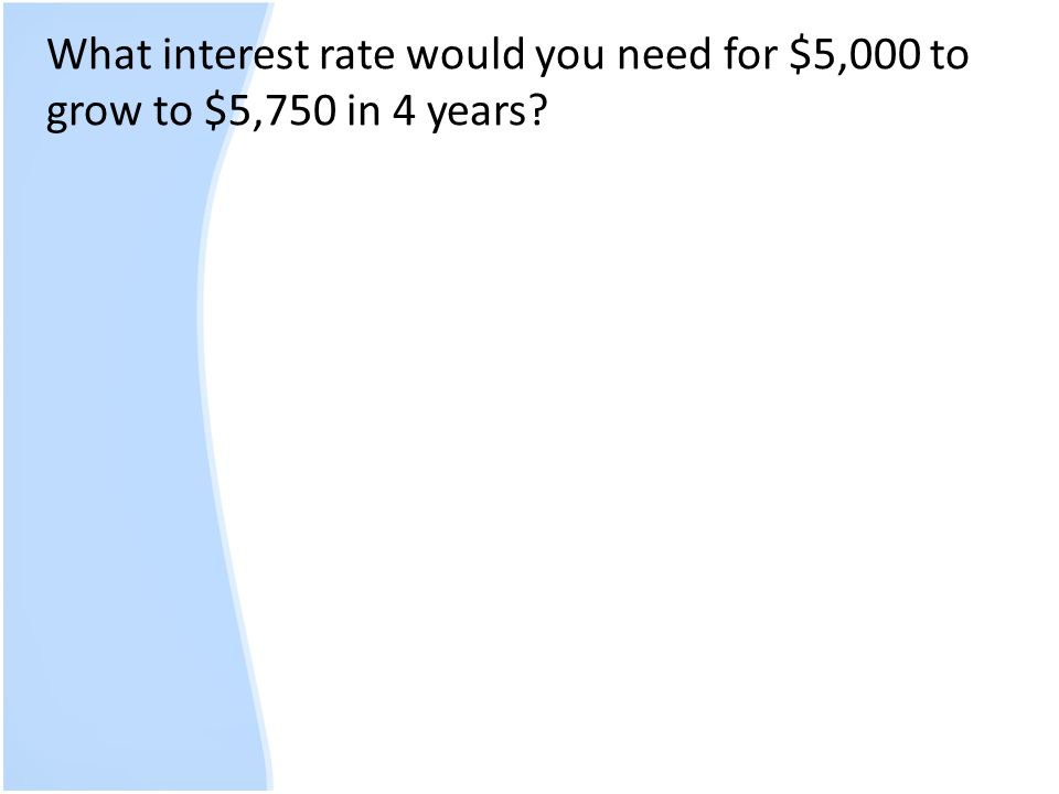 What interest rate would you need for $5,000 to grow to $5,750 in 4 years
