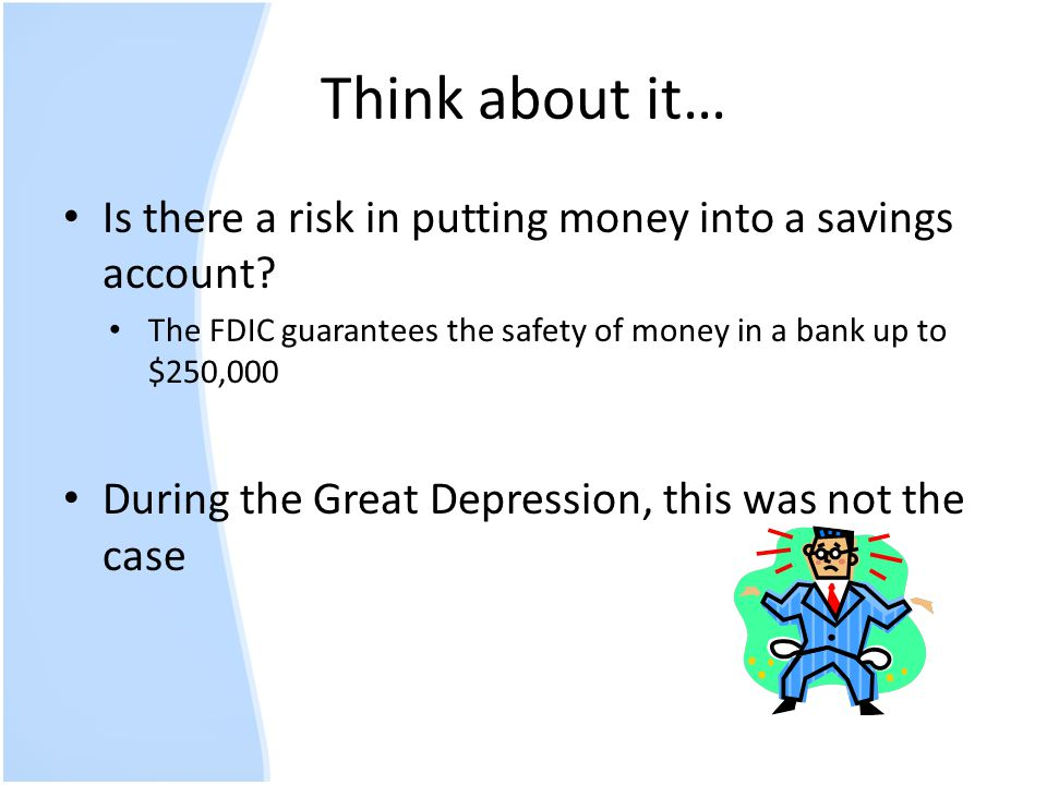 Think about it… Is there a risk in putting money into a savings account The FDIC guarantees the safety of money in a bank up to $250,000.