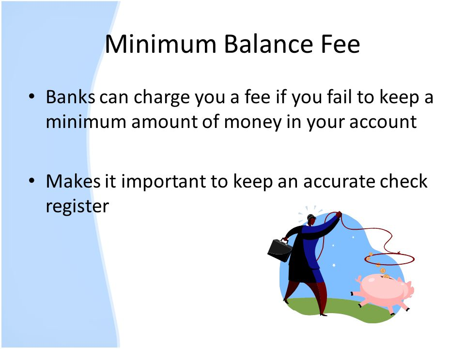 Minimum Balance Fee Banks can charge you a fee if you fail to keep a minimum amount of money in your account.