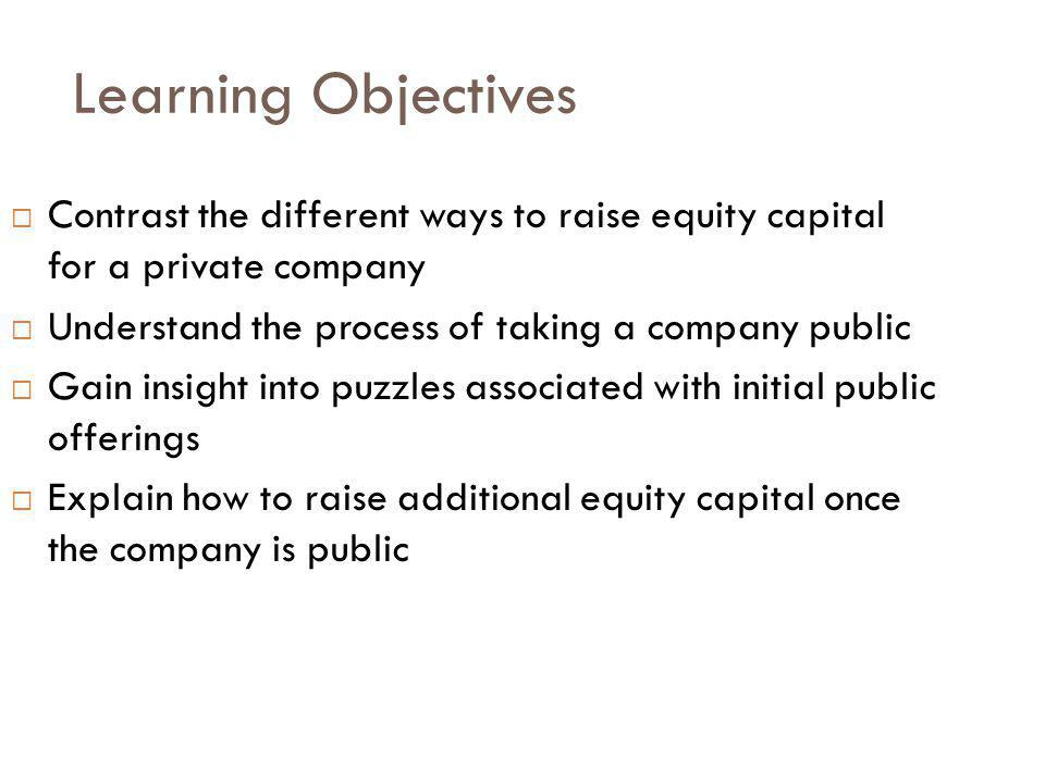 Learning Objectives Contrast the different ways to raise equity capital for a private company. Understand the process of taking a company public.