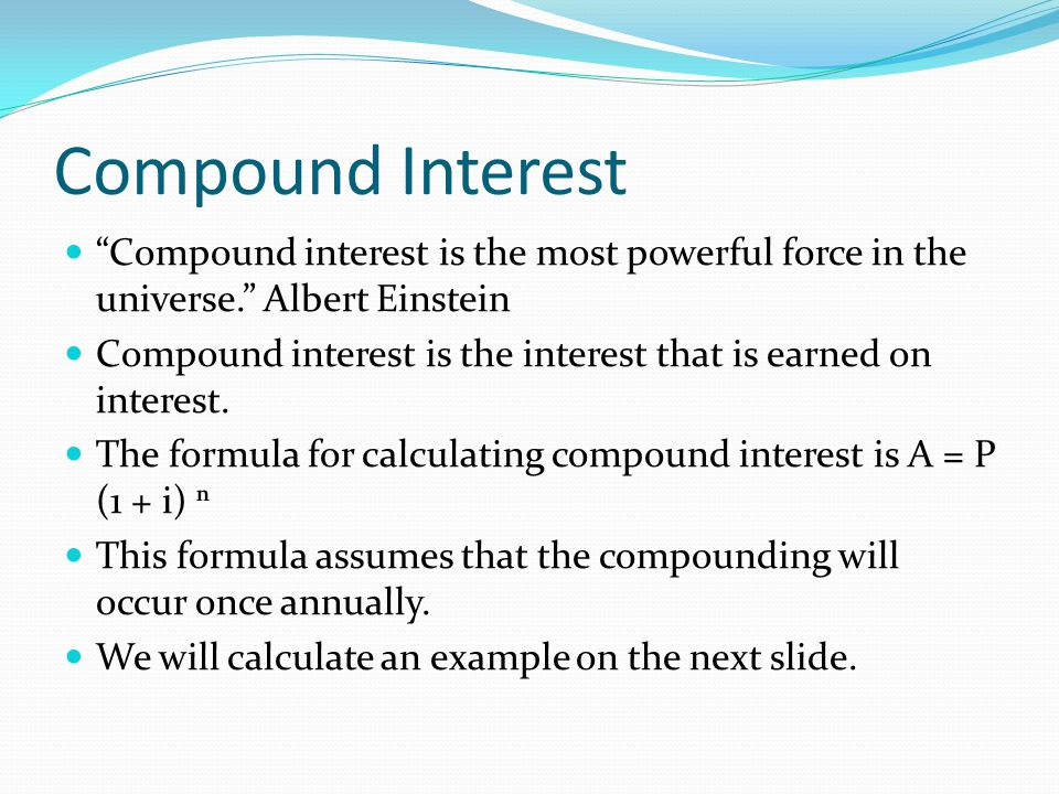 Compound Interest Compound interest is the most powerful force in the universe. Albert Einstein.
