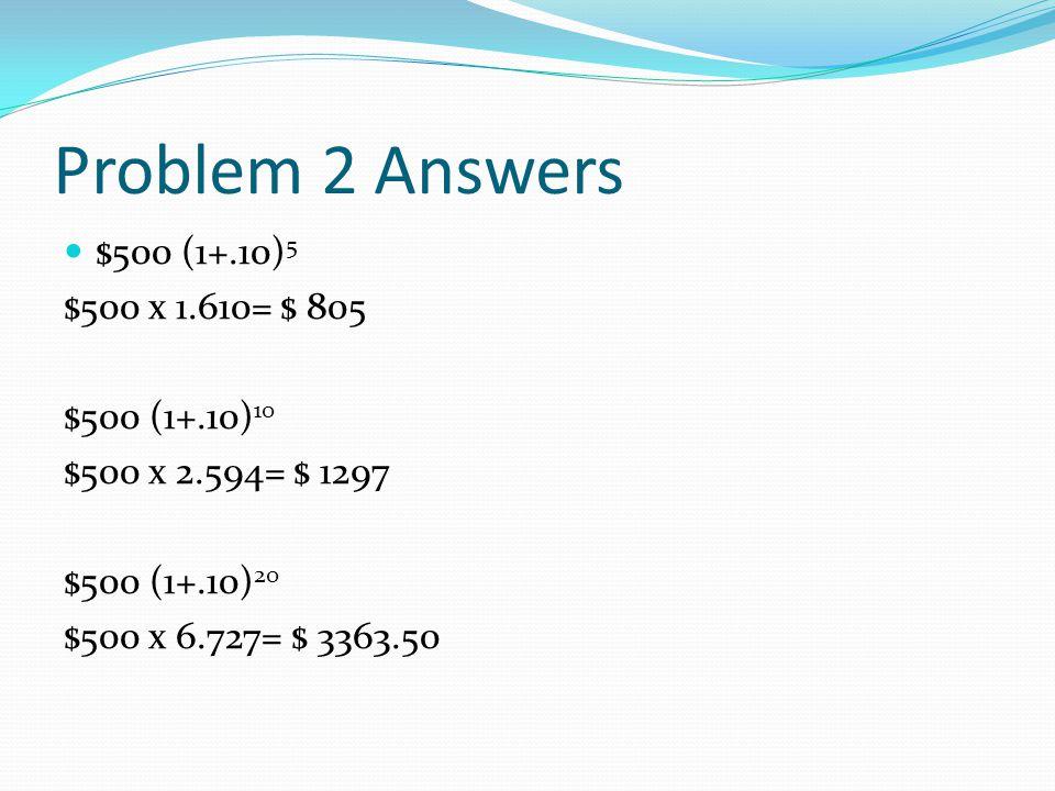 Problem 2 Answers $500 (1+.10)5 $500 x 1.610= $ 805 $500 (1+.10)10