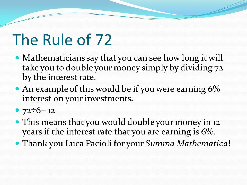 The Rule of 72 Mathematicians say that you can see how long it will take you to double your money simply by dividing 72 by the interest rate.