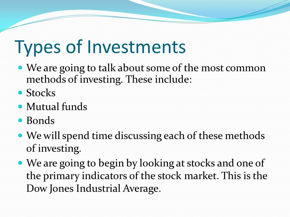Types of Investments We are going to talk about some of the most common methods of investing. These include: