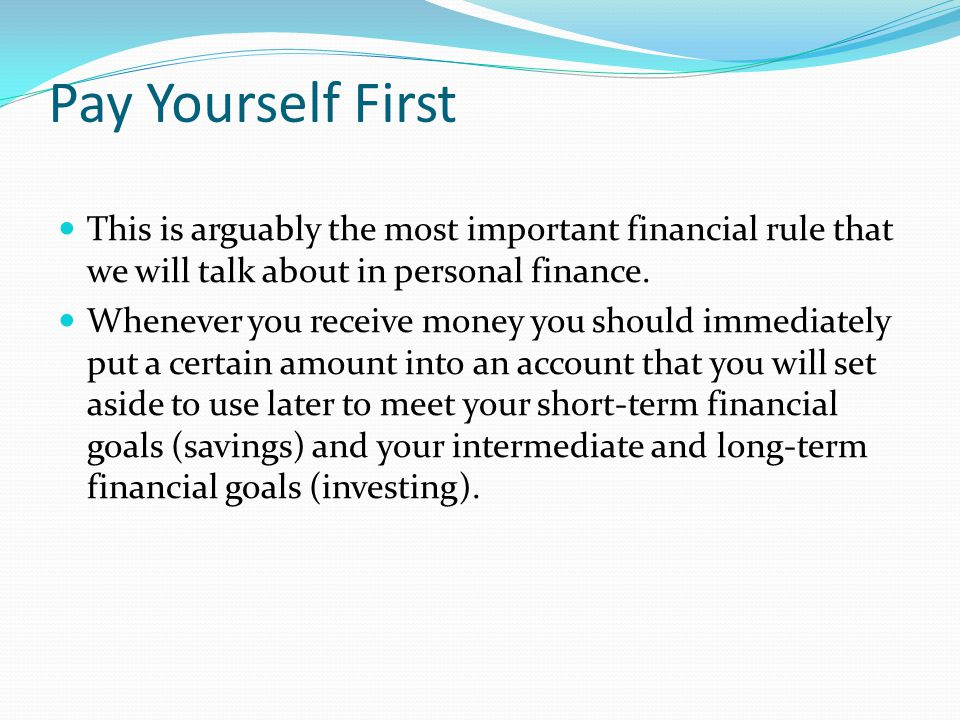 Pay Yourself First This is arguably the most important financial rule that we will talk about in personal finance.