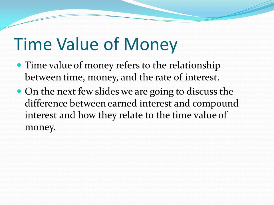 Time Value of Money Time value of money refers to the relationship between time, money, and the rate of interest.