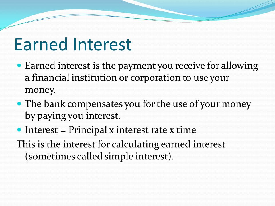 Earned Interest Earned interest is the payment you receive for allowing a financial institution or corporation to use your money.