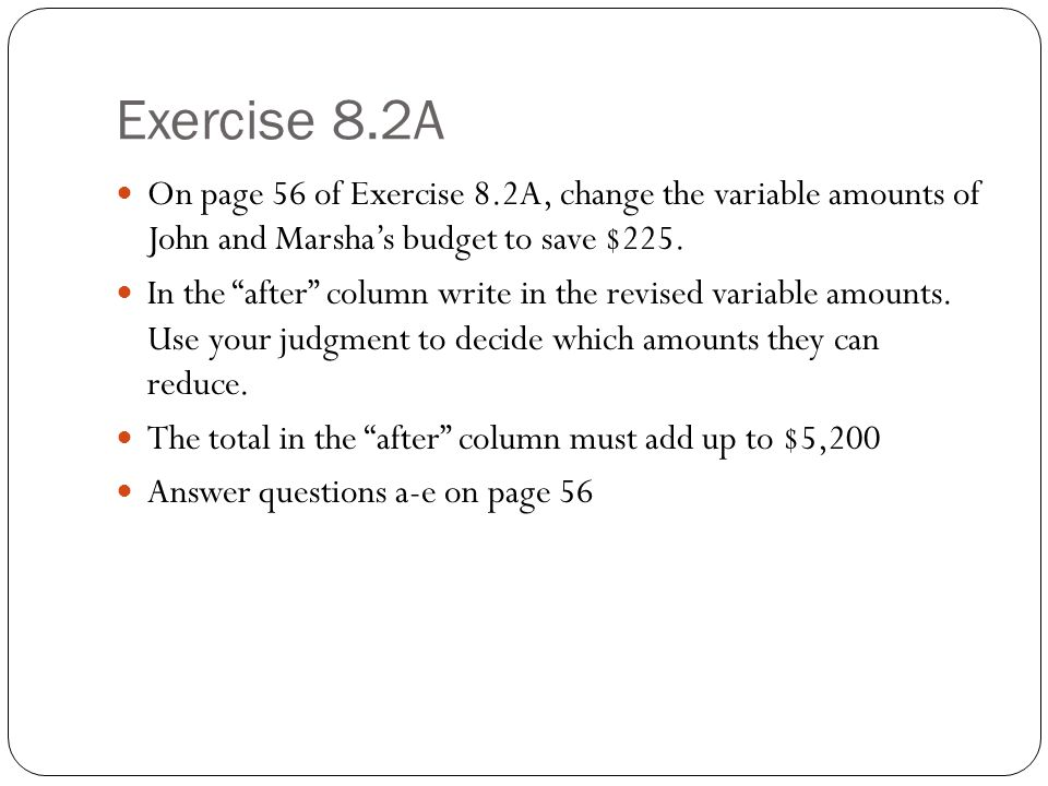Exercise 8.2A On page 56 of Exercise 8.2A, change the variable amounts of John and Marsha's budget to save $225.